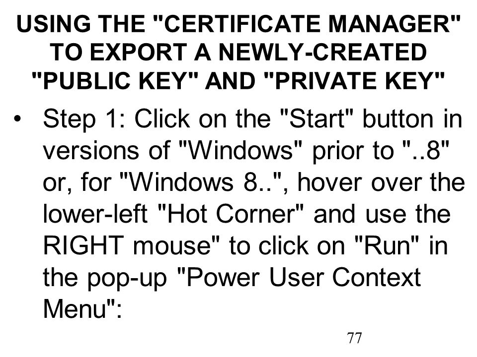 77 USING THE CERTIFICATE MANAGER TO EXPORT A NEWLY-CREATED PUBLIC KEY AND PRIVATE KEY Step 1: Click on the Start button in versions of Windows prior to ..8 or, for Windows 8.. , hover over the lower-left Hot Corner and use the RIGHT mouse to click on Run in the pop-up Power User Context Menu :