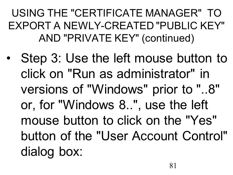 81 USING THE CERTIFICATE MANAGER TO EXPORT A NEWLY-CREATED PUBLIC KEY AND PRIVATE KEY (continued) Step 3: Use the left mouse button to click on Run as administrator in versions of Windows prior to ..8 or, for Windows 8.. , use the left mouse button to click on the Yes button of the User Account Control dialog box: