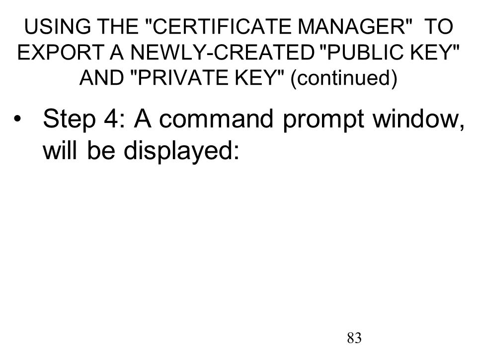 83 USING THE CERTIFICATE MANAGER TO EXPORT A NEWLY-CREATED PUBLIC KEY AND PRIVATE KEY (continued) Step 4: A command prompt window, will be displayed: