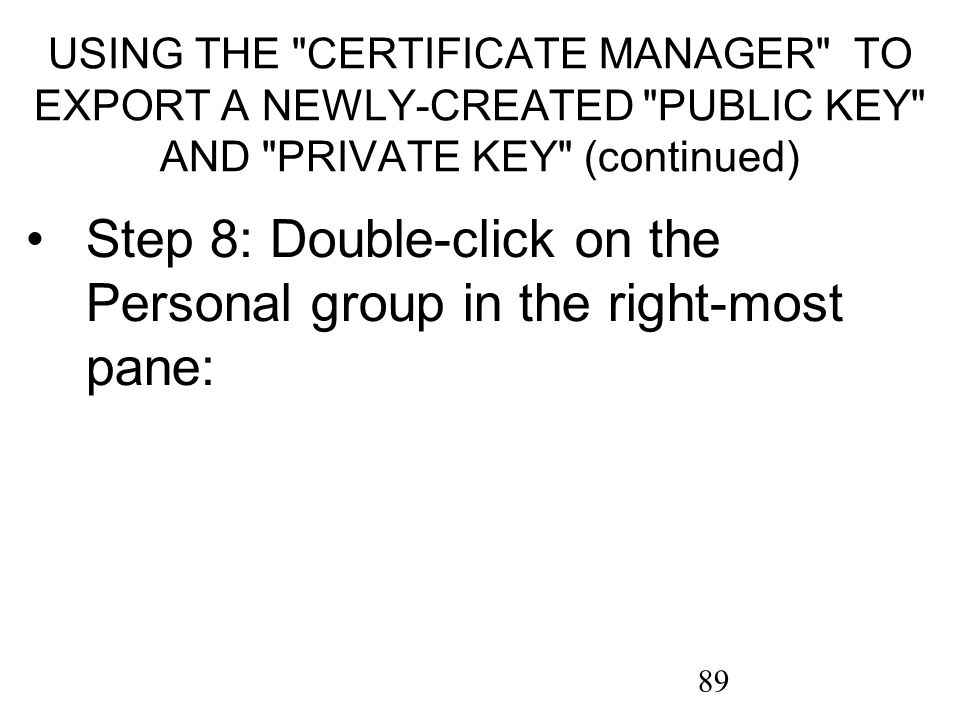 89 USING THE CERTIFICATE MANAGER TO EXPORT A NEWLY-CREATED PUBLIC KEY AND PRIVATE KEY (continued) Step 8: Double-click on the Personal group in the right-most pane: