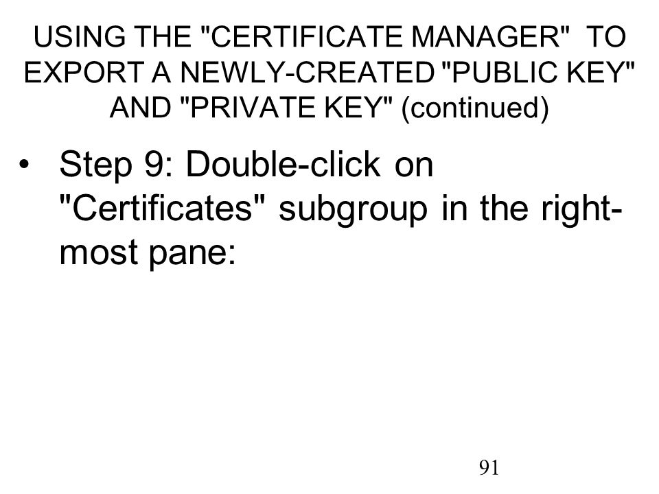 91 USING THE CERTIFICATE MANAGER TO EXPORT A NEWLY-CREATED PUBLIC KEY AND PRIVATE KEY (continued) Step 9: Double-click on Certificates subgroup in the right- most pane: