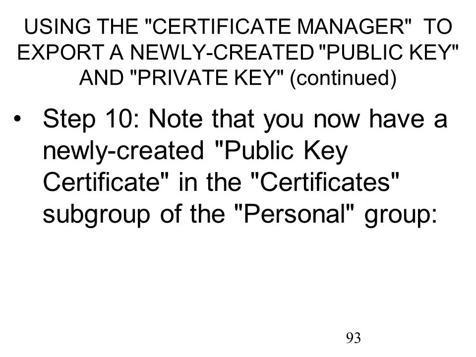 93 USING THE CERTIFICATE MANAGER TO EXPORT A NEWLY-CREATED PUBLIC KEY AND PRIVATE KEY (continued) Step 10: Note that you now have a newly-created Public Key Certificate in the Certificates subgroup of the Personal group: