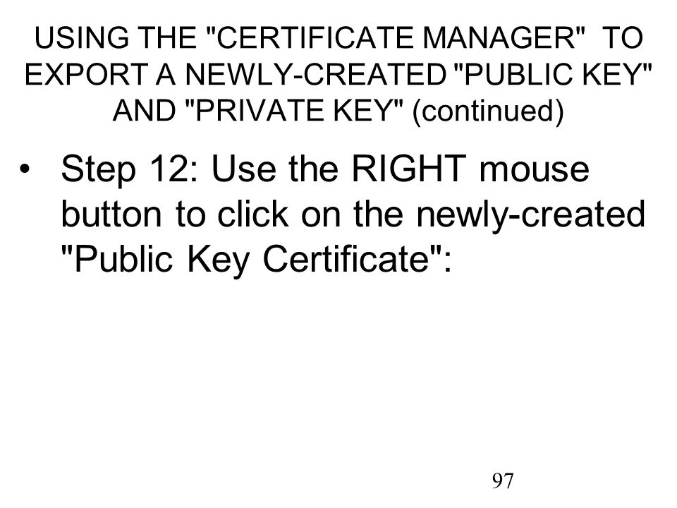 97 USING THE CERTIFICATE MANAGER TO EXPORT A NEWLY-CREATED PUBLIC KEY AND PRIVATE KEY (continued) Step 12: Use the RIGHT mouse button to click on the newly-created Public Key Certificate :