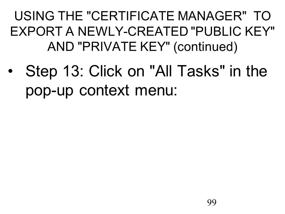 99 USING THE CERTIFICATE MANAGER TO EXPORT A NEWLY-CREATED PUBLIC KEY AND PRIVATE KEY (continued) Step 13: Click on All Tasks in the pop-up context menu: