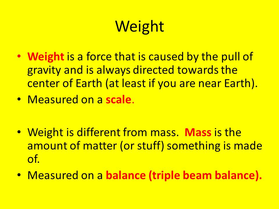 Weight Weight is a force that is caused by the pull of gravity and is always directed towards the center of Earth (at least if you are near Earth).