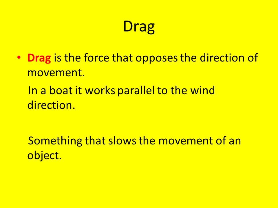 Drag Drag is the force that opposes the direction of movement.