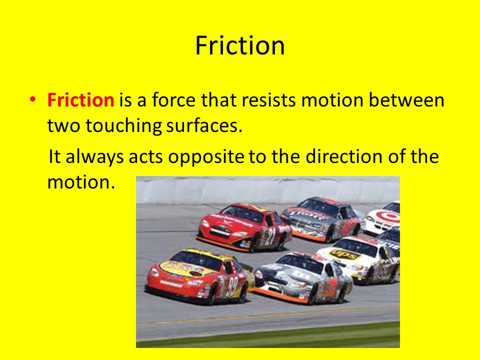 Friction Friction is a force that resists motion between two touching surfaces.