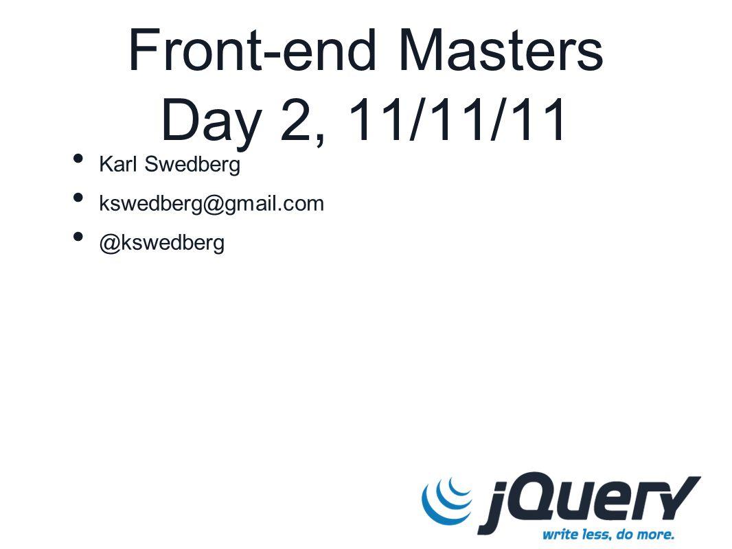 Front-end Masters Day 2, 11/11/11 Karl Swedberg kswedberg@gmail.com @kswedberg