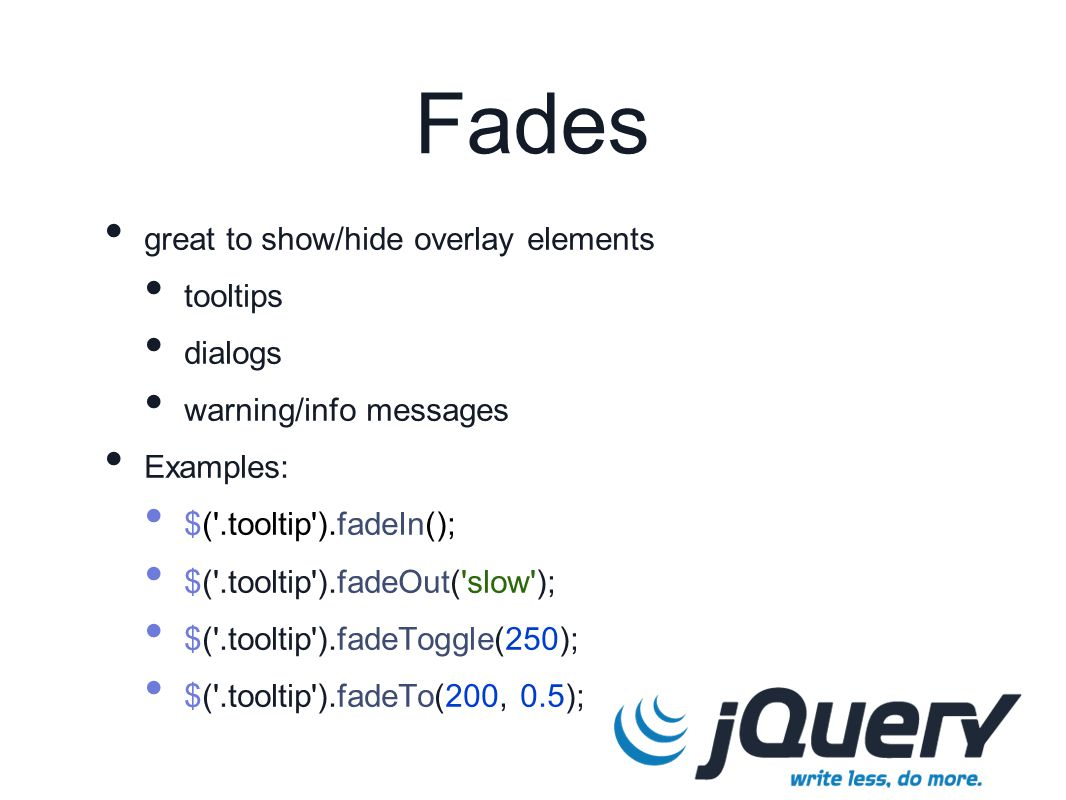 Fades great to show/hide overlay elements tooltips dialogs warning/info messages Examples: $( .tooltip ).fadeIn(); $( .tooltip ).fadeOut( slow ); $( .tooltip ).fadeToggle(250); $( .tooltip ).fadeTo(200, 0.5);