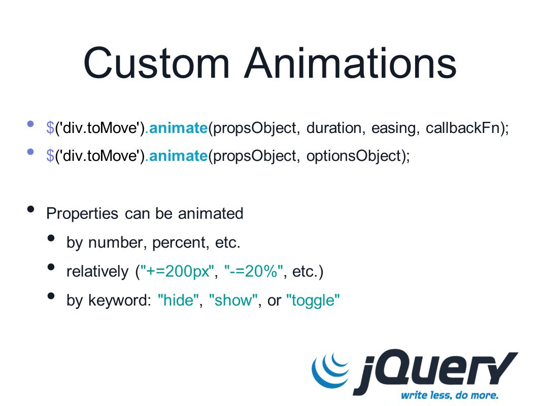 Custom Animations $( div.toMove ).animate(propsObject, duration, easing, callbackFn); $( div.toMove ).animate(propsObject, optionsObject); Properties can be animated by number, percent, etc.