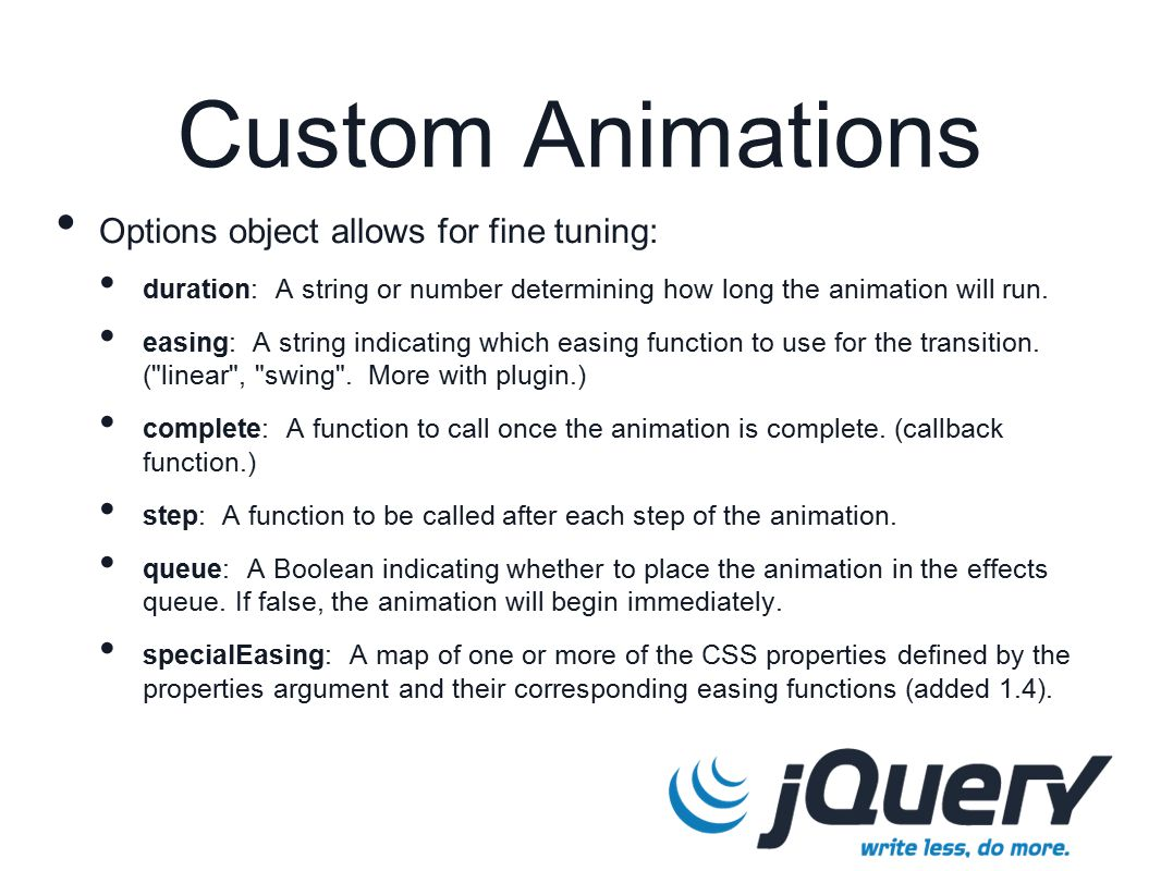 Custom Animations Options object allows for fine tuning: duration: A string or number determining how long the animation will run.