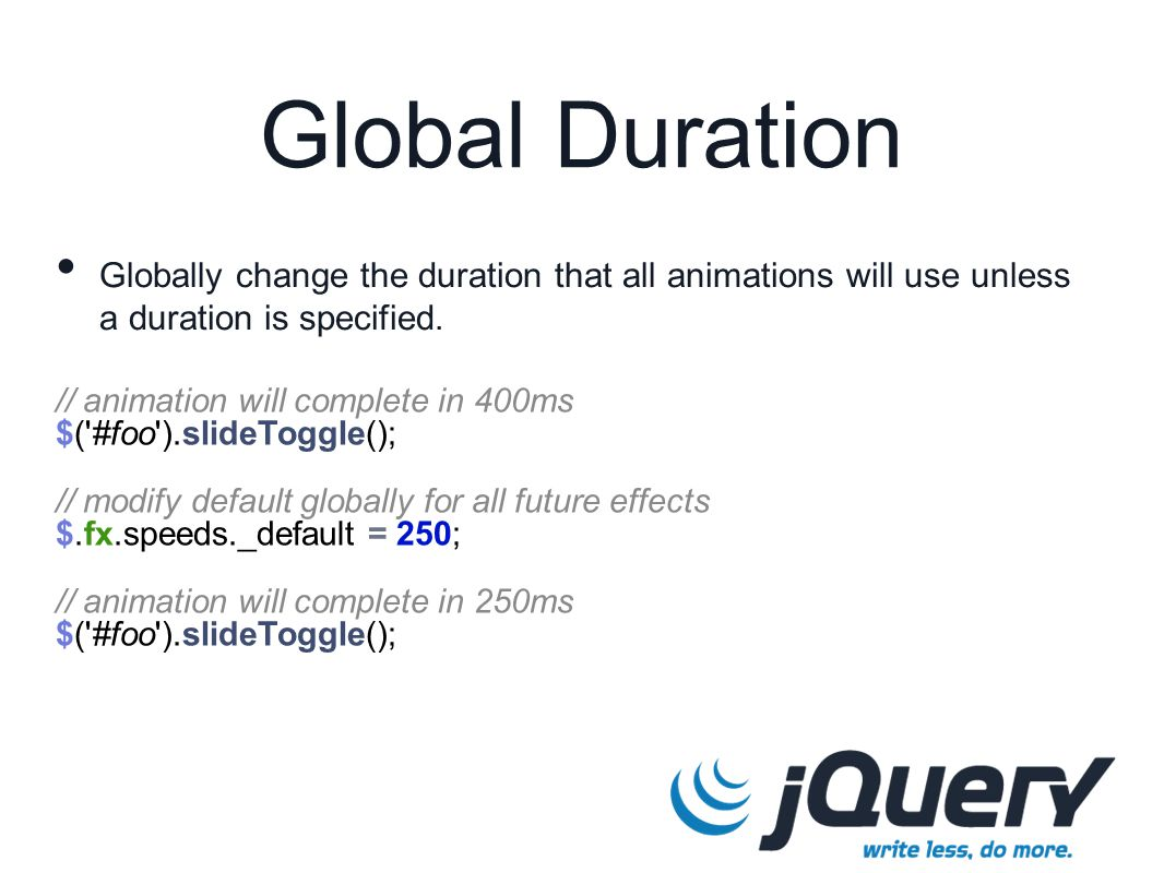 // animation will complete in 400ms $( #foo ).slideToggle(); // modify default globally for all future effects $.fx.speeds._default = 250; // animation will complete in 250ms $( #foo ).slideToggle(); Global Duration Globally change the duration that all animations will use unless a duration is specified.