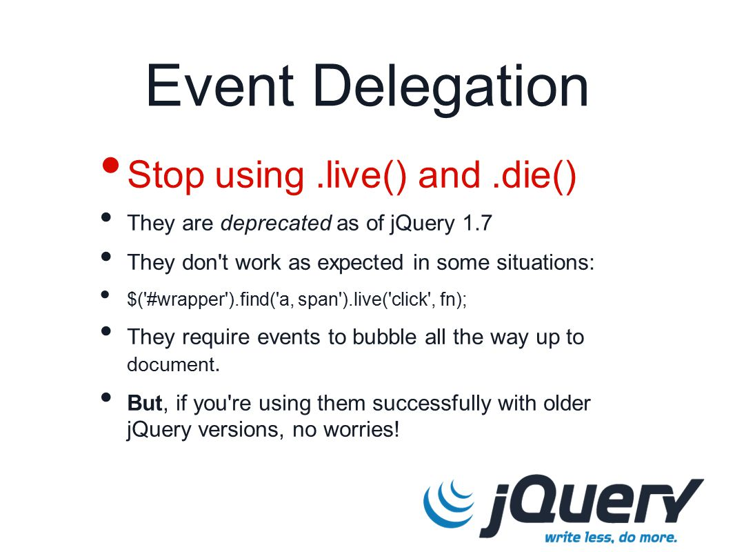 Event Delegation Stop using.live() and.die() They are deprecated as of jQuery 1.7 They don t work as expected in some situations: $( #wrapper ).find( a, span ).live( click , fn); They require events to bubble all the way up to document.