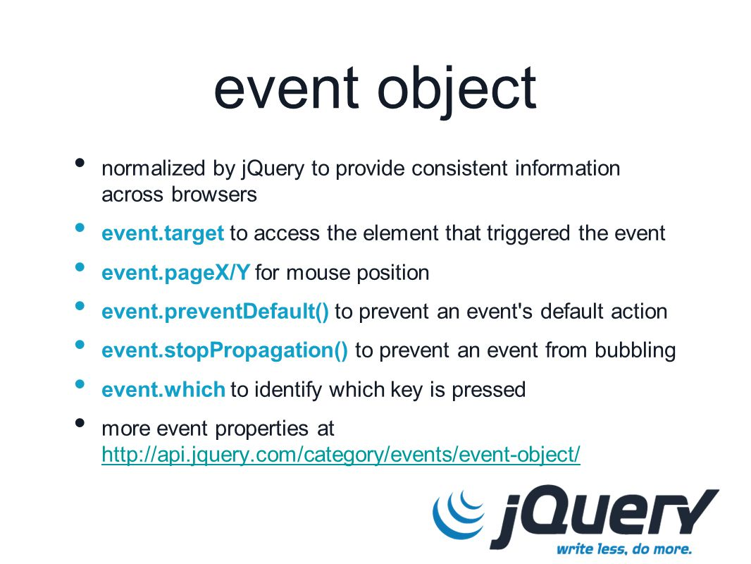 event object normalized by jQuery to provide consistent information across browsers event.target to access the element that triggered the event event.pageX/Y for mouse position event.preventDefault() to prevent an event s default action event.stopPropagation() to prevent an event from bubbling event.which to identify which key is pressed more event properties at http://api.jquery.com/category/events/event-object/ http://api.jquery.com/category/events/event-object/