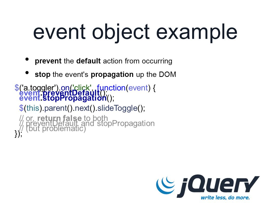 $( a.toggler ).on( click , function(event) { event.preventDefault(); event.stopPropagation(); $(this).parent().next().slideToggle(); // or, return false to both // preventDefault and stopPropagation // (but problematic) }); event object example prevent the default action from occurring stop the event s propagation up the DOM
