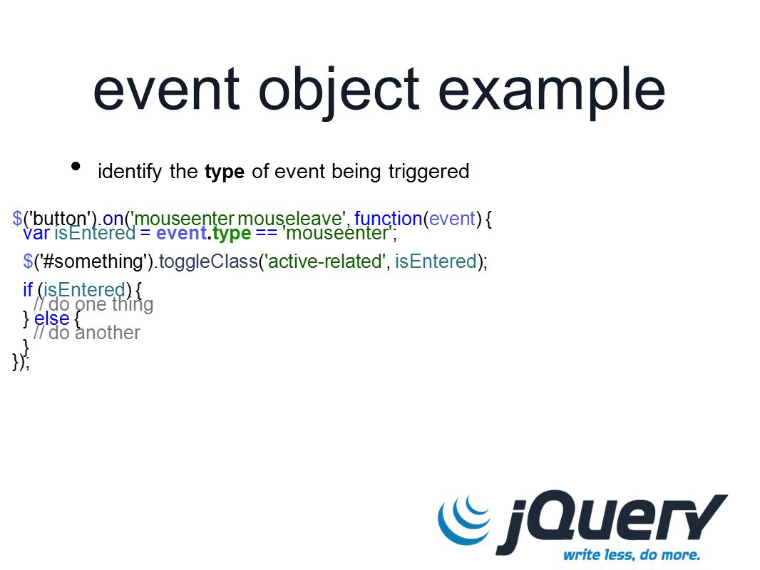 $( button ).on( mouseenter mouseleave , function(event) { var isEntered = event.type == mouseenter ; $( #something ).toggleClass( active-related , isEntered); if (isEntered) { // do one thing } else { // do another } }); event object example identify the type of event being triggered