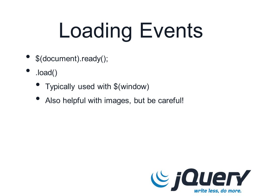 Loading Events $(document).ready();.load() Typically used with $(window) Also helpful with images, but be careful!