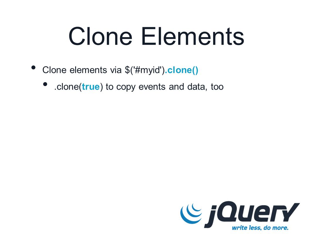Clone elements via $( #myid ).clone().clone(true) to copy events and data, too Clone Elements