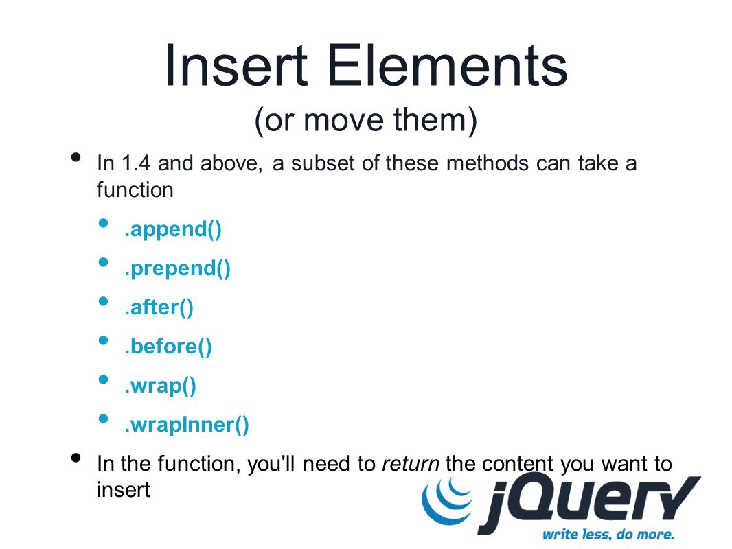 In 1.4 and above, a subset of these methods can take a function.append().prepend().after().before().wrap().wrapInner() In the function, you ll need to return the content you want to insert Insert Elements (or move them)