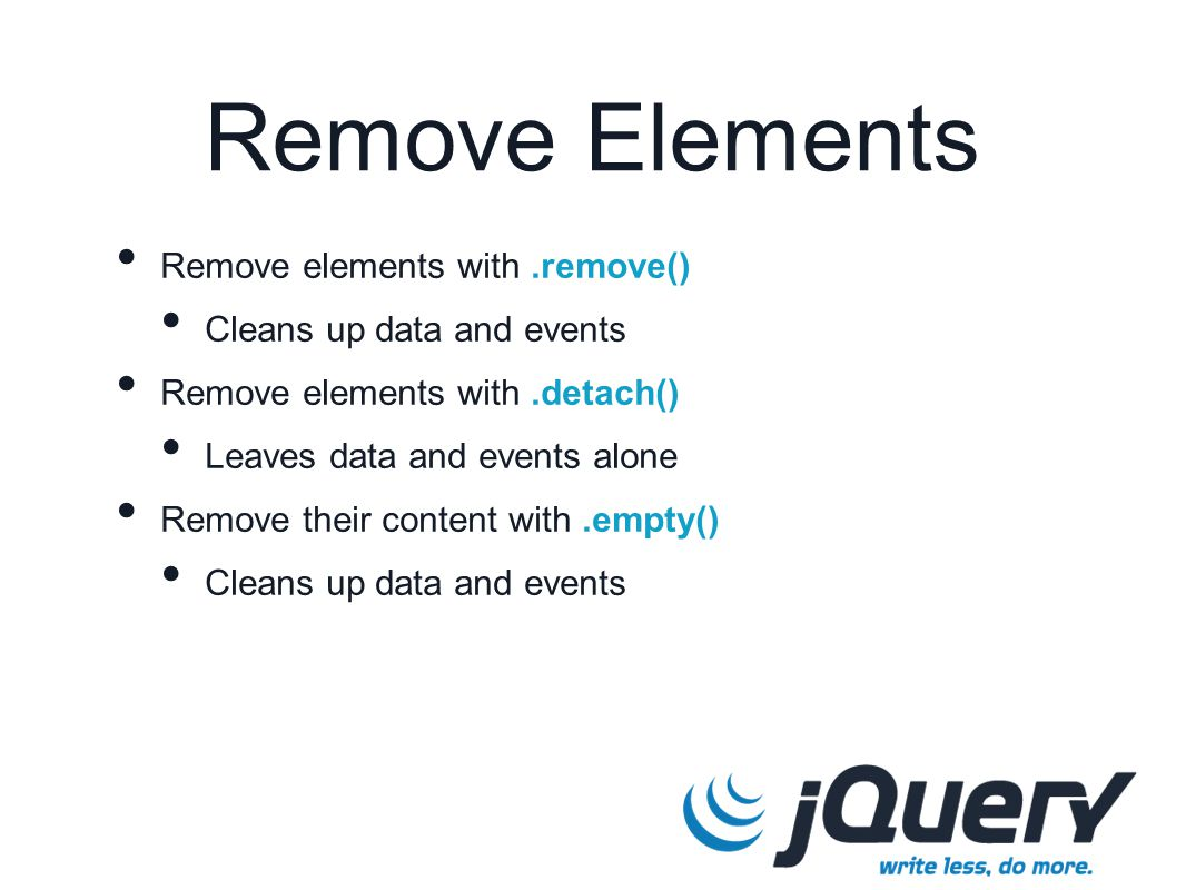 Remove elements with.remove() Cleans up data and events Remove elements with.detach() Leaves data and events alone Remove their content with.empty() Cleans up data and events Remove Elements