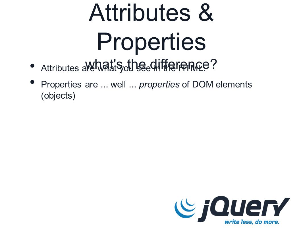 Attributes & Properties what s the difference. Attributes are what you see in the HTML.