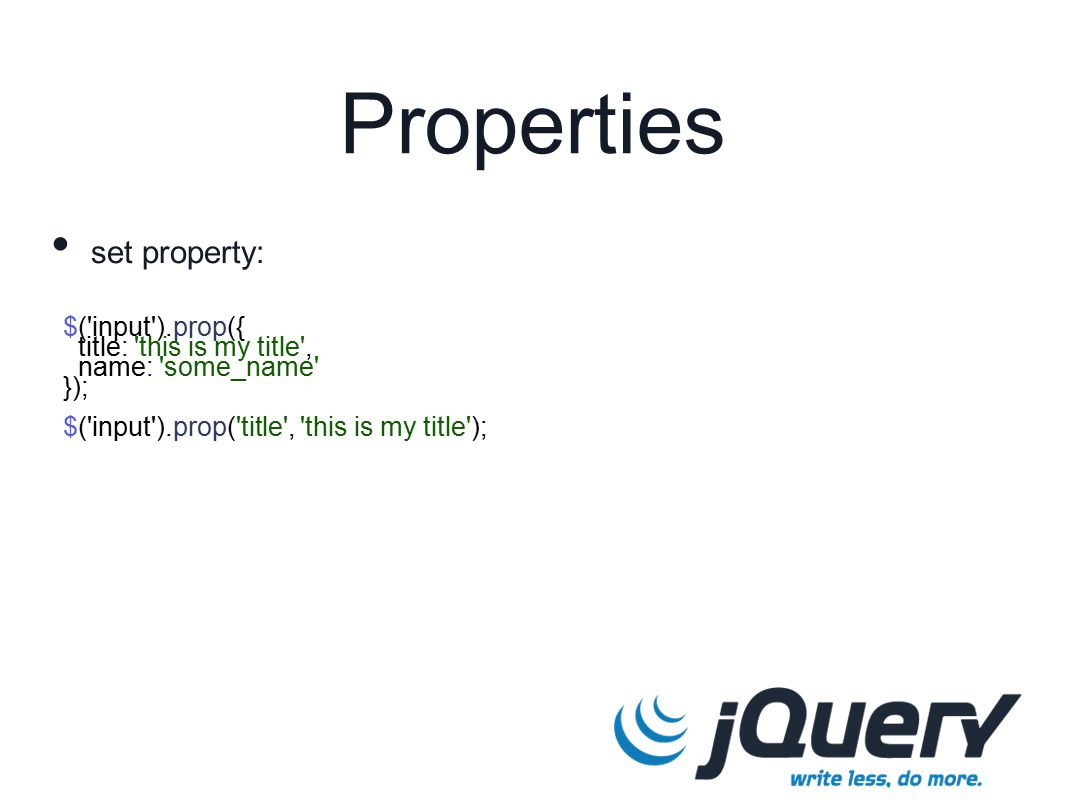 $( input ).prop({ title: this is my title , name: some_name }); $( input ).prop( title , this is my title ); Properties set property: