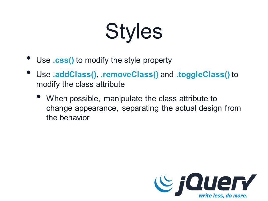 Use.css() to modify the style property Use.addClass(),.removeClass() and.toggleClass() to modify the class attribute When possible, manipulate the class attribute to change appearance, separating the actual design from the behavior Styles