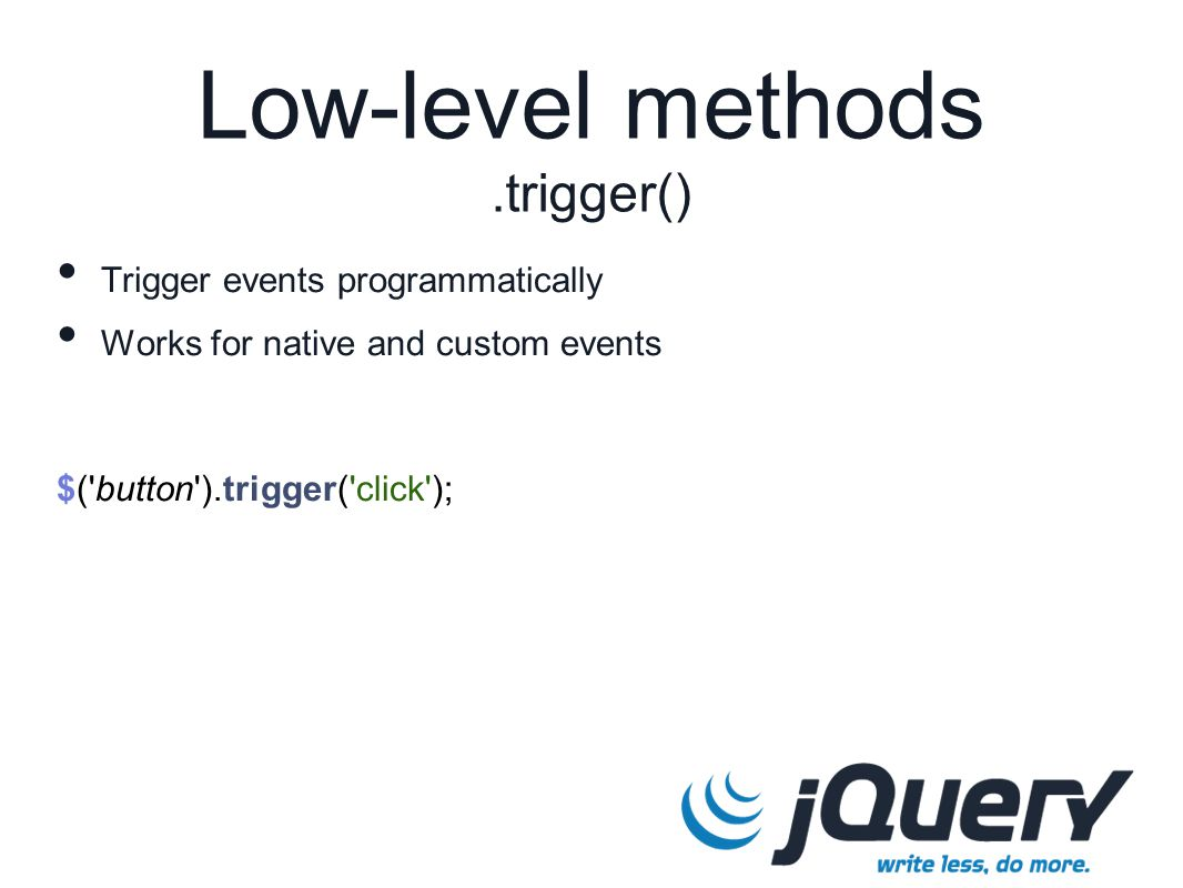 $( button ).trigger( click ); Low-level methods.trigger() Trigger events programmatically Works for native and custom events
