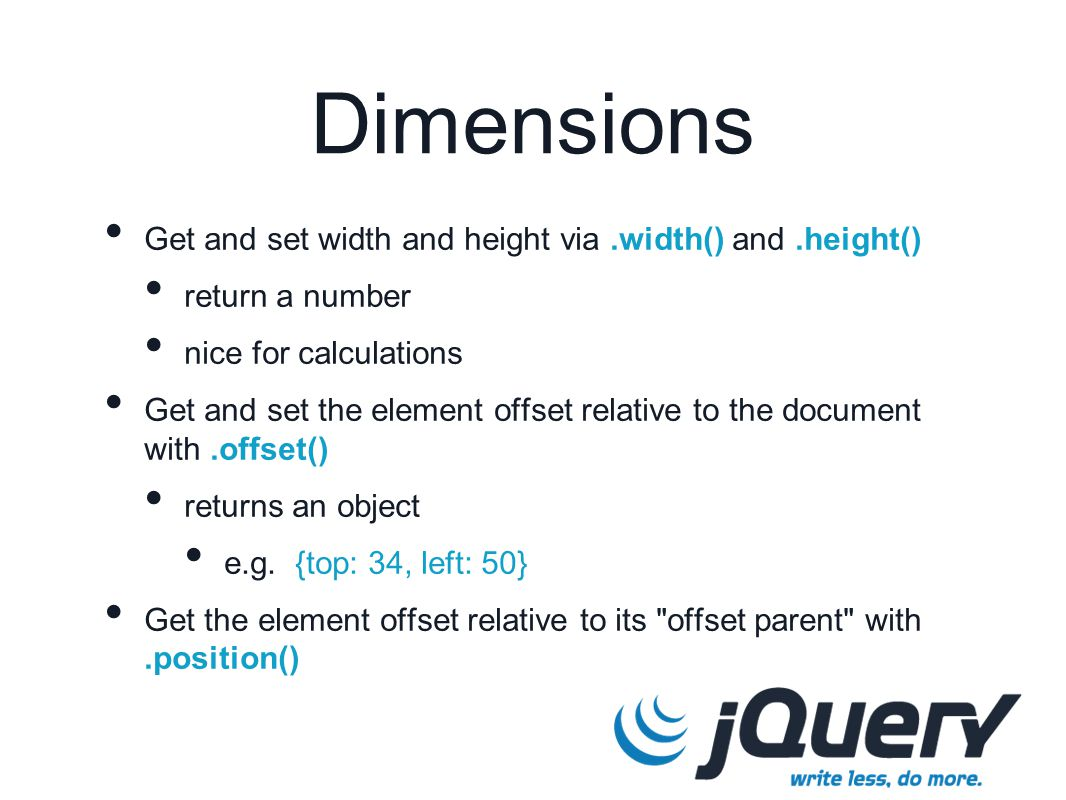 Get and set width and height via.width() and.height() return a number nice for calculations Get and set the element offset relative to the document with.offset() returns an object e.g.