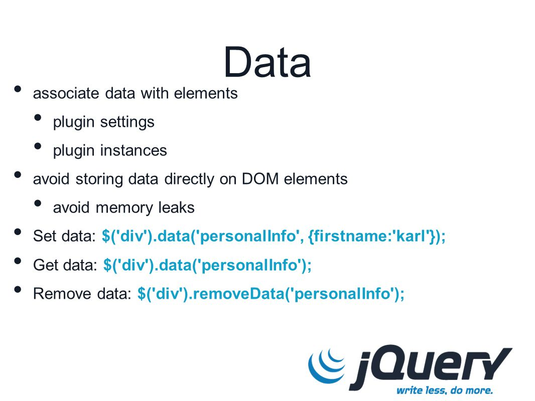 associate data with elements plugin settings plugin instances avoid storing data directly on DOM elements avoid memory leaks Set data: $( div ).data( personalInfo , {firstname: karl }); Get data: $( div ).data( personalInfo ); Remove data: $( div ).removeData( personalInfo ); Data