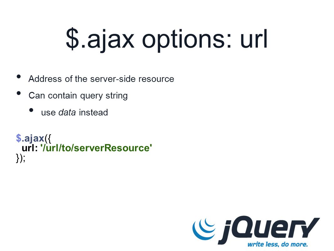 $.ajax({ url: /url/to/serverResource }); $.ajax options: url Address of the server-side resource Can contain query string use data instead
