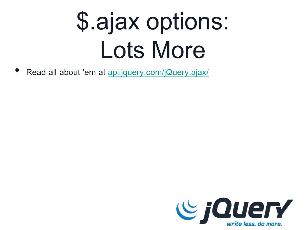 $.ajax options: Lots More Read all about em at api.jquery.com/jQuery.ajax/api.jquery.com/jQuery.ajax/
