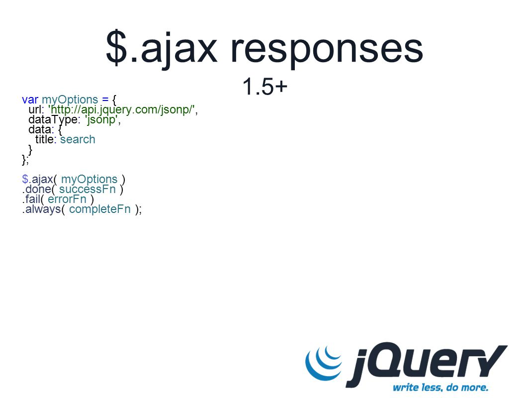 $.ajax responses 1.5+ var myOptions = { url: http://api.jquery.com/jsonp/ , dataType: jsonp , data: { title: search } }; $.ajax( myOptions ).done( successFn ).fail( errorFn ).always( completeFn );