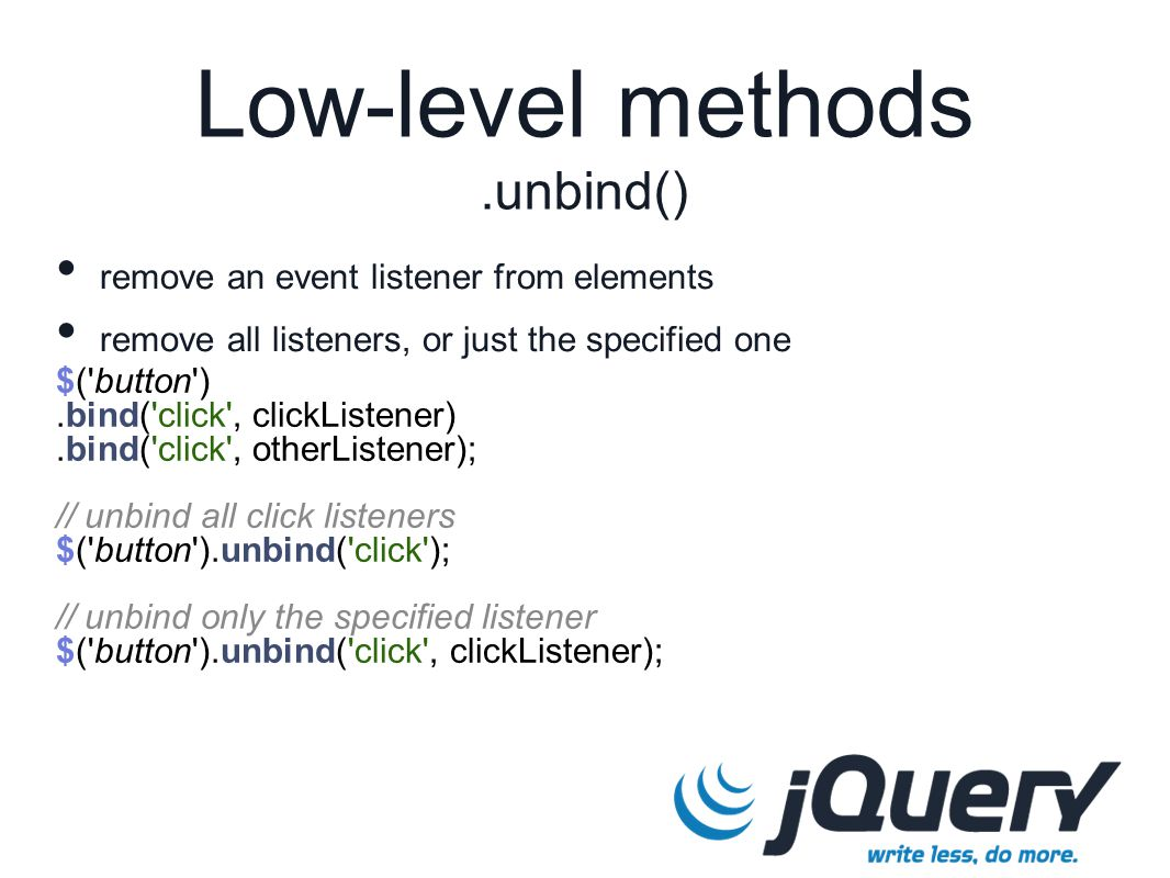 $( button ).bind( click , clickListener).bind( click , otherListener); // unbind all click listeners $( button ).unbind( click ); // unbind only the specified listener $( button ).unbind( click , clickListener); Low-level methods.unbind() remove an event listener from elements remove all listeners, or just the specified one