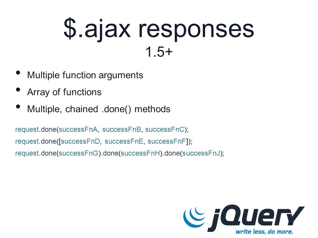 request.done(successFnA, successFnB, successFnC); request.done([successFnD, successFnE, successFnF]); request.done(successFnG).done(successFnH).done(successFnJ); $.ajax responses 1.5+ Multiple function arguments Array of functions Multiple, chained.done() methods