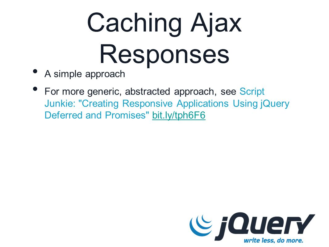 Caching Ajax Responses A simple approach For more generic, abstracted approach, see Script Junkie: Creating Responsive Applications Using jQuery Deferred and Promises bit.ly/tph6F6bit.ly/tph6F6