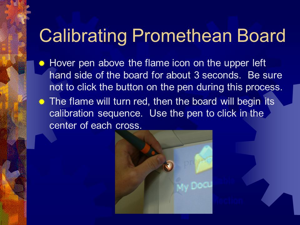 Calibrating Promethean Board  Hover pen above the flame icon on the upper left hand side of the board for about 3 seconds.