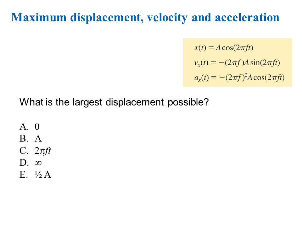 © 2010 Pearson Education, Inc. Maximum displacement, velocity and acceleration What is the largest displacement possible? A.0 B.A C.2  ft D.  E.½ A