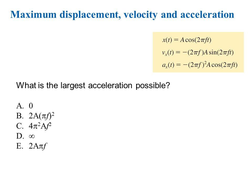 © 2010 Pearson Education, Inc. Maximum displacement, velocity and acceleration What is the largest acceleration possible? A.0 B.2A(  f) 2 C.4  2 Af