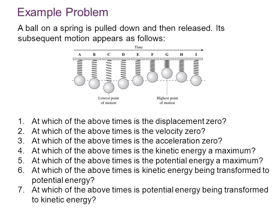 © 2010 Pearson Education, Inc. A ball on a spring is pulled down and then released. Its subsequent motion appears as follows: Example Problem 1.At whi
