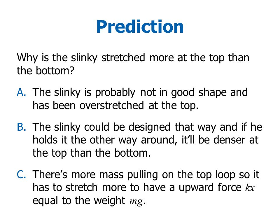 Prediction Why is the slinky stretched more at the top than the bottom.