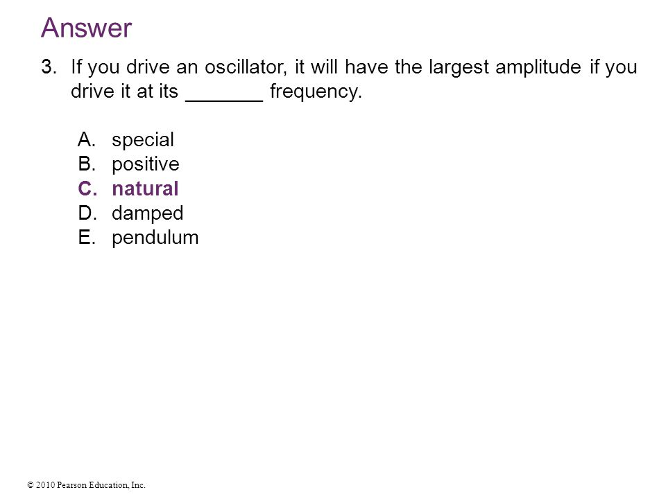 © 2010 Pearson Education, Inc. Answer 3.If you drive an oscillator, it will have the largest amplitude if you drive it at its _______ frequency. A.spe