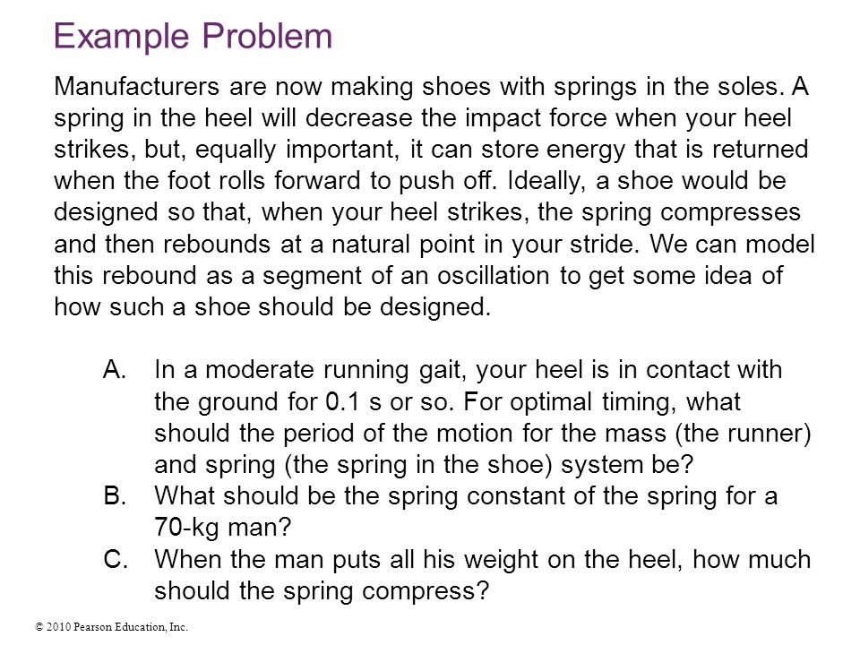 © 2010 Pearson Education, Inc. Manufacturers are now making shoes with springs in the soles. A spring in the heel will decrease the impact force when