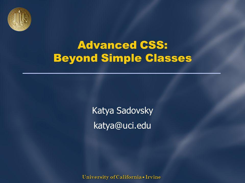 University of California  Irvine Advanced CSS: Beyond Simple Classes Katya Sadovsky katya@uci.edu