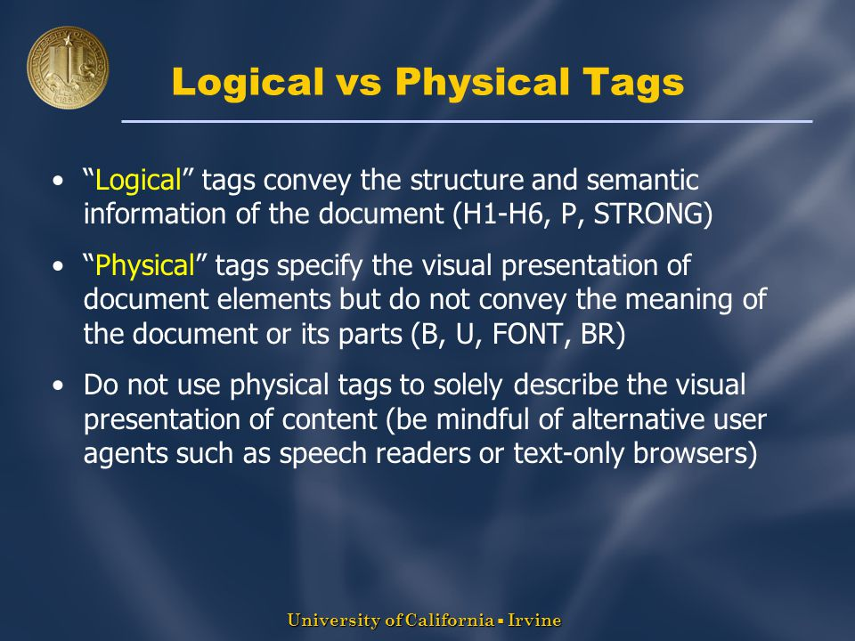 University of California  Irvine Logical vs Physical Tags Logical tags convey the structure and semantic information of the document (H1-H6, P, STRONG) Physical tags specify the visual presentation of document elements but do not convey the meaning of the document or its parts (B, U, FONT, BR) Do not use physical tags to solely describe the visual presentation of content (be mindful of alternative user agents such as speech readers or text-only browsers)