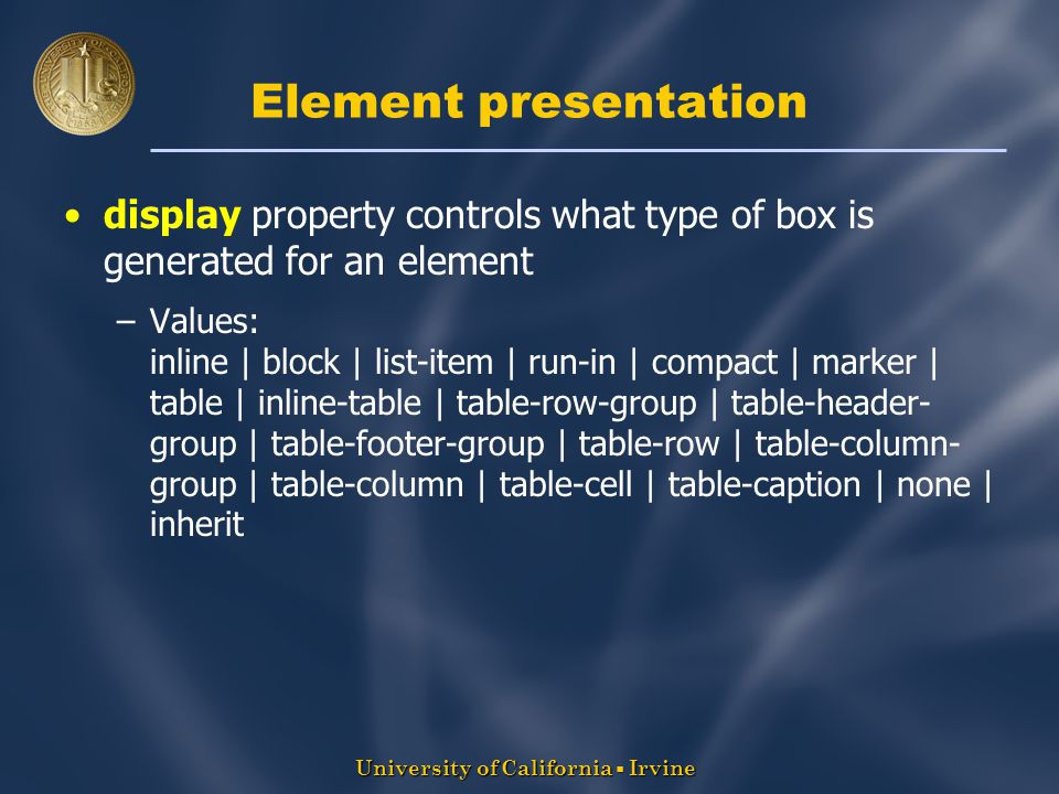 University of California  Irvine Element presentation display property controls what type of box is generated for an element –Values: inline | block | list-item | run-in | compact | marker | table | inline-table | table-row-group | table-header- group | table-footer-group | table-row | table-column- group | table-column | table-cell | table-caption | none | inherit