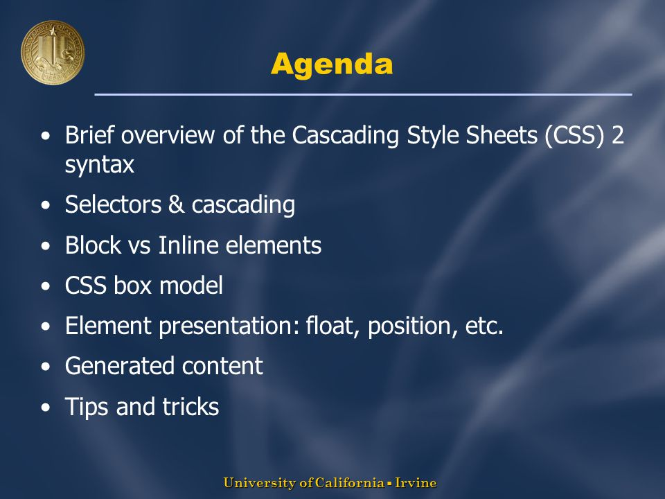 University of California  Irvine Agenda Brief overview of the Cascading Style Sheets (CSS) 2 syntax Selectors & cascading Block vs Inline elements CSS box model Element presentation: float, position, etc.
