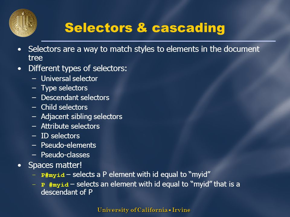 University of California  Irvine Selectors & cascading Selectors are a way to match styles to elements in the document tree Different types of selectors: –Universal selector –Type selectors –Descendant selectors –Child selectors –Adjacent sibling selectors –Attribute selectors –ID selectors –Pseudo-elements –Pseudo-classes Spaces matter.
