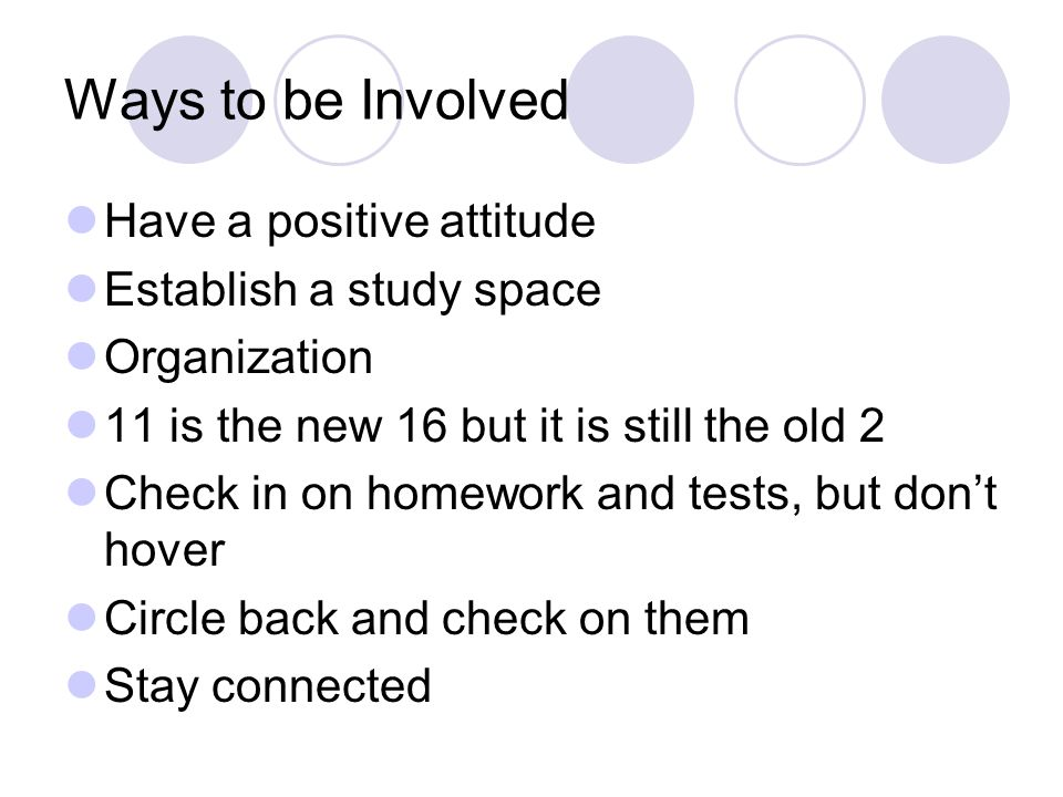Ways to be Involved Have a positive attitude Establish a study space Organization 11 is the new 16 but it is still the old 2 Check in on homework and