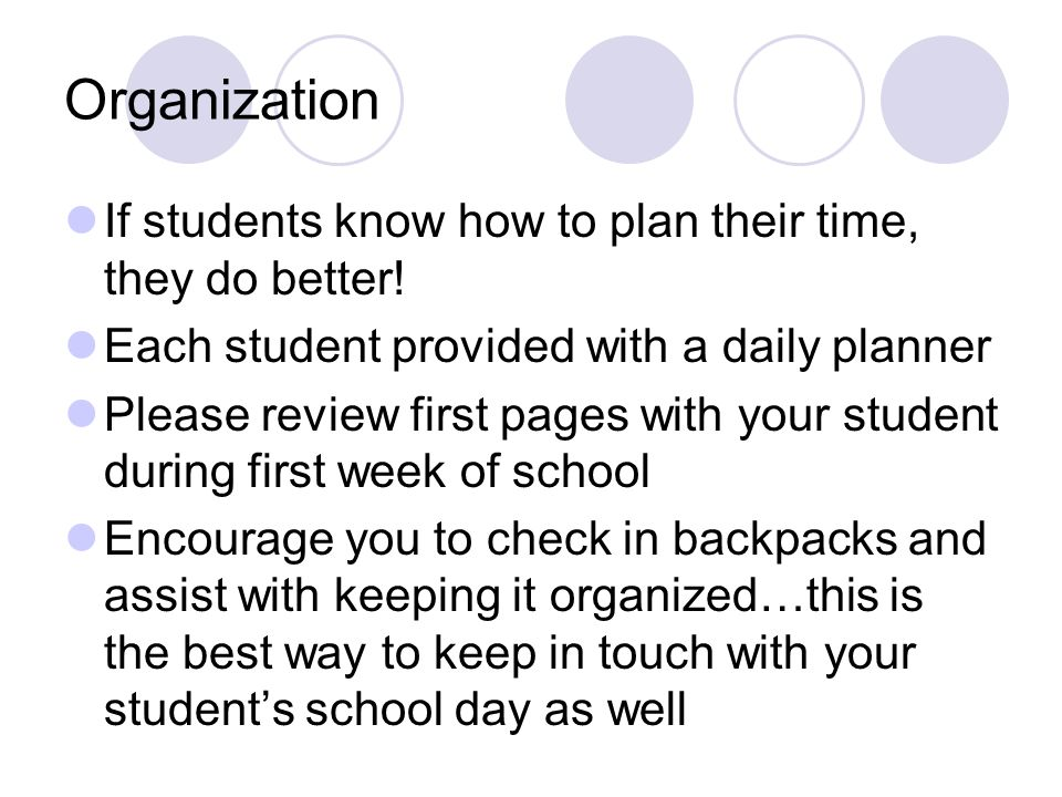 Organization If students know how to plan their time, they do better! Each student provided with a daily planner Please review first pages with your s